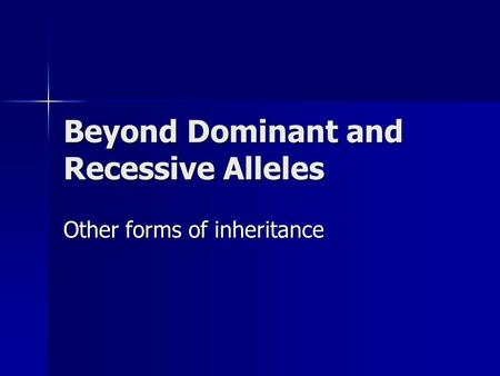 Beyond Dominant and Recessive Alleles Other forms of inheritance.