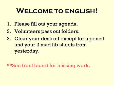 Welcome to english! 1.Please fill out your agenda. 2.Volunteers pass out folders. 3.Clear your desk off except for a pencil and your 2 mad lib sheets from.