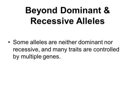 Beyond Dominant & Recessive Alleles Some alleles are neither dominant nor recessive, and many traits are controlled by multiple genes.
