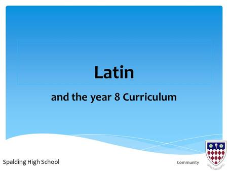 Latin and the year 8 Curriculum Spalding High School Community.