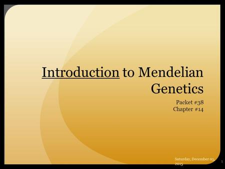 1 Introduction to Mendelian Genetics Packet #38 Chapter #14 Saturday, December 05, 2015.