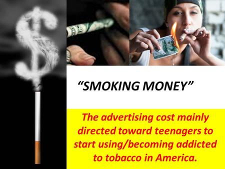 """SMOKING MONEY"" The advertising cost mainly directed toward teenagers to start using/becoming addicted to tobacco in America."