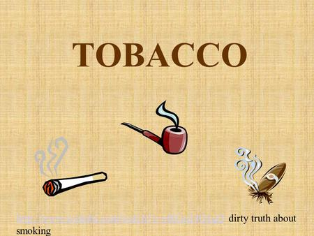 TOBACCO http://www.youtube.com/watch?v=efkGu24OxgQ dirty truth about smoking.