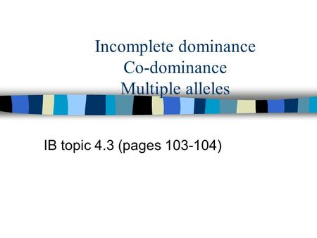 Incomplete dominance Co-dominance Multiple alleles IB topic 4.3 (pages 103-104)