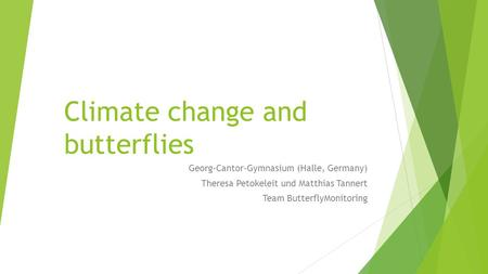 Climate change and butterflies Georg-Cantor-Gymnasium (Halle, Germany) Theresa Petokeleit und Matthias Tannert Team ButterflyMonitoring.