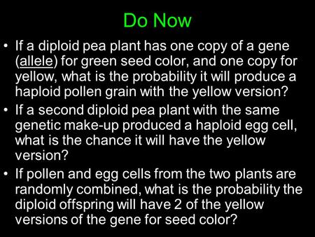 Do Now If a diploid pea plant has one copy of a gene (allele) for green seed color, and one copy for yellow, what is the probability it will produce a.