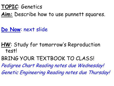 TOPIC: Genetics Aim: Describe how to use punnett squares. Do Now: next slide HW: Study for tomorrow's Reproduction test! BRING YOUR TEXTBOOK TO CLASS!