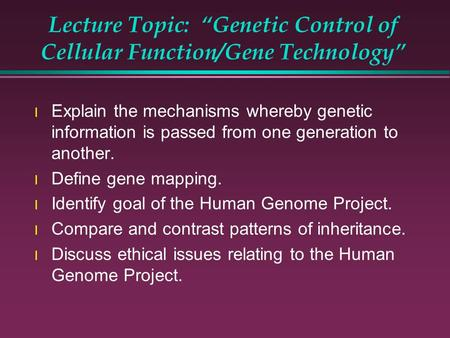 "Lecture Topic: ""Genetic Control of Cellular Function/Gene Technology"" l Explain the mechanisms whereby genetic information is passed from one generation."