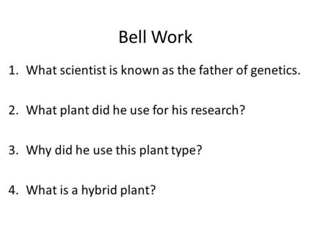 Bell Work 1.What scientist is known as the father of genetics. 2.What plant did he use for his research? 3.Why did he use this plant type? 4.What is a.