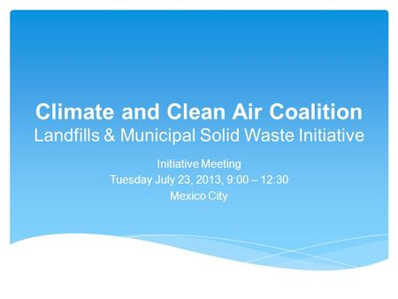 Climate and Clean Air Coalition Landfills & Municipal Solid Waste Initiative Initiative Meeting Tuesday July 23, 2013, 9:00 – 12:30 Mexico City.