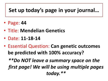 Set up today's page in your journal… Page: 44 Title: Mendelian Genetics Date: 11-18-14 Essential Question: Can genetic outcomes be predicted with 100%