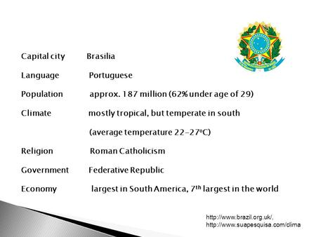 Capital city Brasilia Language Portuguese Population approx. 187 million (62% under age of 29) Climate mostly tropical, but temperate in south (average.
