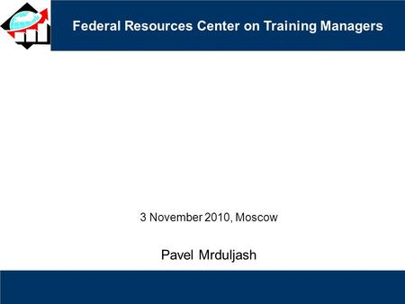 Federal Resources Center on Training Managers 3 November 2010, Moscow Pavel Mrduljash.