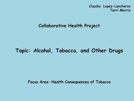 Claudia Lopez-Lancheros Terri Morris Collaborative Health Project Topic: Alcohol, Tobacco, and Other Drugs Focus Area: Health Consequences of Tobacco.