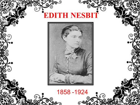 EDITH NESBIT 1858 -1924.  Edith Nesbit was born on 15 August 1858 in Kennington, Surrey (now part of Greater London), England.  After the sudden death.