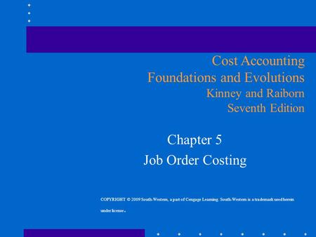 Chapter 5 Job Order Costing Cost Accounting Foundations and Evolutions Kinney and Raiborn Seventh Edition COPYRIGHT © 2009 South-Western, a part of Cengage.