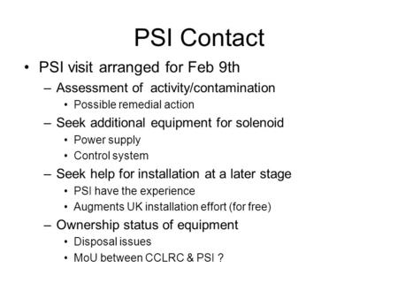 PSI Contact PSI visit arranged for Feb 9th –Assessment of activity/contamination Possible remedial action –Seek additional equipment for solenoid Power.