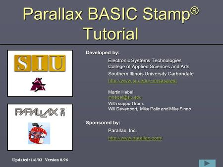 1 Parallax BASIC Stamp ® Tutorial Developed by: Electronic Systems Technologies College of Applied Sciences and Arts Southern Illinois University Carbondale.