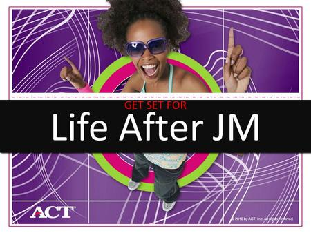 1 © 2010 by ACT, Inc. All rights reserved. Life After JM GET SET FOR.