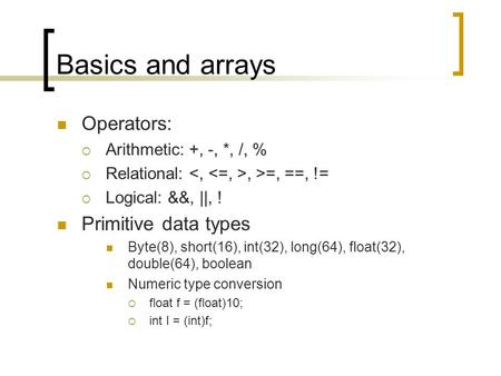 Basics and arrays Operators:  Arithmetic: +, -, *, /, %  Relational:, >=, ==, !=  Logical: &&, ||, ! Primitive data types Byte(8), short(16), int(32),