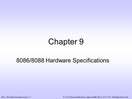 © 2006 Pearson Education, Upper Saddle River, NJ 07458. All Rights Reserved.Brey: The Intel Microprocessors, 7e Chapter 9 8086/8088 Hardware Specifications.
