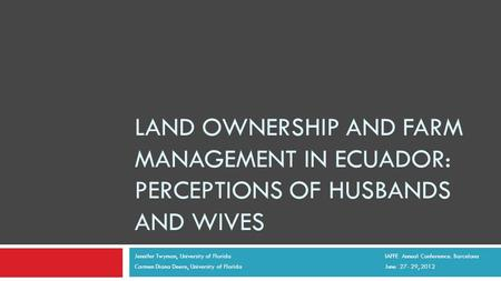 LAND OWNERSHIP AND FARM MANAGEMENT IN ECUADOR: PERCEPTIONS OF HUSBANDS AND WIVES Jennifer Twyman, University of Florida IAFFE Annual Conferemce. Barcelona.