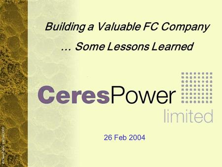 © Ceres Power Limited 2003 Building a Valuable FC Company … Some Lessons Learned 26 Feb 2004.