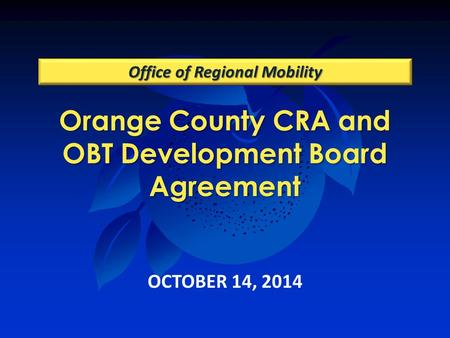 Orange County CRA and OBT Development Board Agreement Office of Regional Mobility OCTOBER 14, 2014.