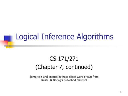 1 Logical Inference Algorithms CS 171/271 (Chapter 7, continued) Some text and images in these slides were drawn from Russel & Norvig's published material.