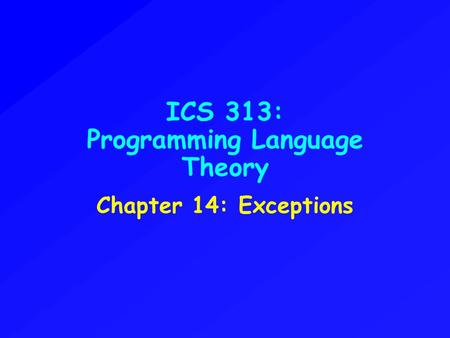 ICS 313: Programming Language Theory Chapter 14: Exceptions.