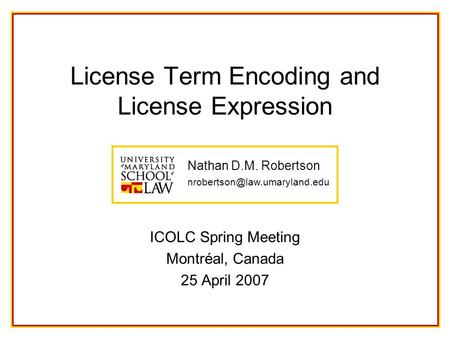 Nathan D.M. Robertson License Term Encoding and License Expression ICOLC Spring Meeting Montréal, Canada 25 April 2007.