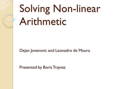 Solving Non-linear Arithmetic Dejan Jovanovic and Leonadro de Moura Presented by Boris Trayvas.