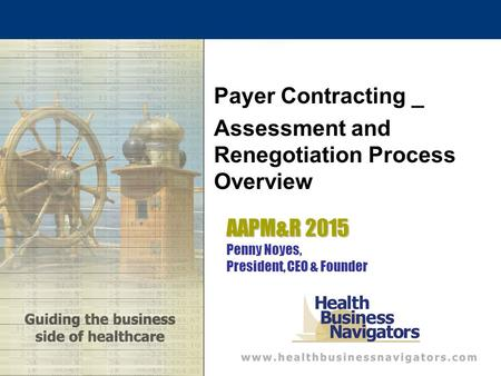 AAPM&R 2015 AAPM&R 2015 Penny Noyes, President, CEO & Founder Payer Contracting _ Assessment and Renegotiation Process Overview.