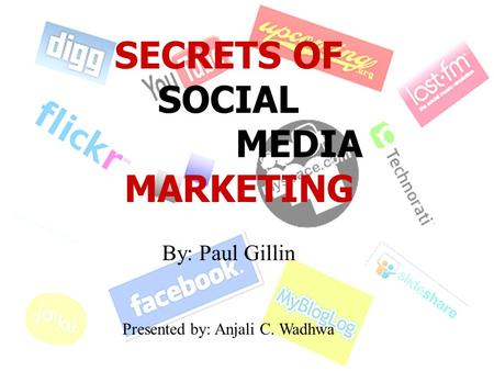 SECRETS OF SOCIAL MEDIA MARKETING By: Paul Gillin Presented by: Anjali C. Wadhwa.