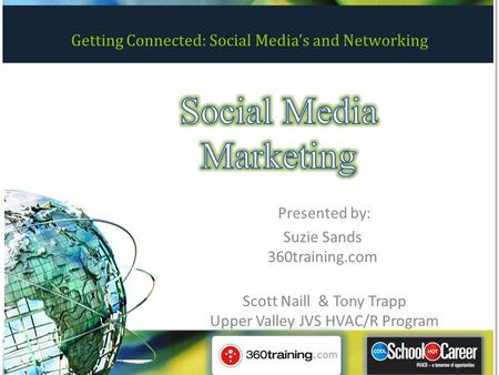 Getting Connected: Social Media's and Networking Presented by: Suzie Sands 360training.com Scott Naill & Tony Trapp Upper Valley JVS HVAC/R Program.