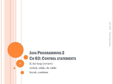 J AVA P ROGRAMMING 2 C H 03: C ONTROL STATEMENTS if, for loop (review) switch, while, do while break, continue Fall. 2014 0 Java Programming.