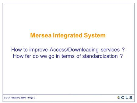 1-2-3 February 2006 –Page 1 Mersea Integrated System How to improve Access/Downloading services ? How far do we go in terms of standardization ?