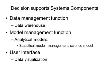 Decision supports Systems Components Data management function –Data warehouse Model management function –Analytical models: Statistical model, management.