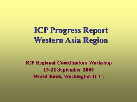 ICP Progress Report Western Asia Region ICP Regional Coordinators Workshop 13-22 September 2005 World Bank, Washington D. C.