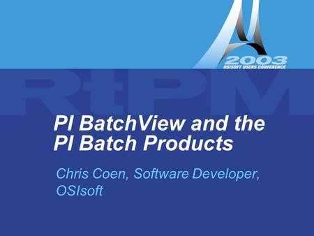 PI BatchView and the PI Batch Products Chris Coen, Software Developer, OSIsoft.