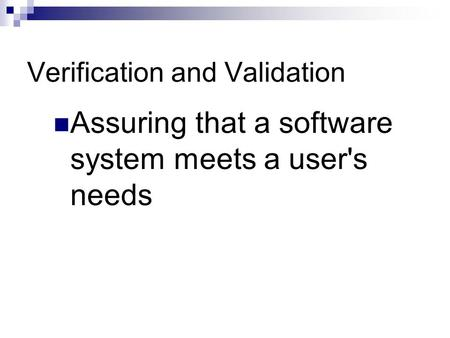 Verification and Validation Assuring that a software system meets a user's needs.