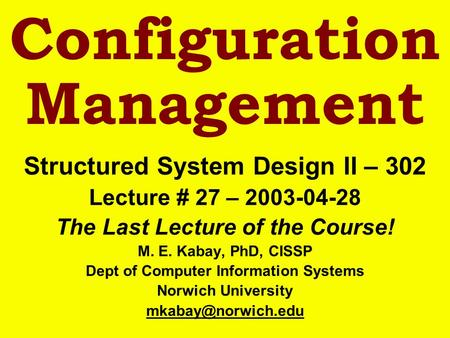 Configuration Management Structured System Design II – 302 Lecture # 27 – 2003-04-28 The Last Lecture of the Course! M. E. Kabay, PhD, CISSP Dept of Computer.