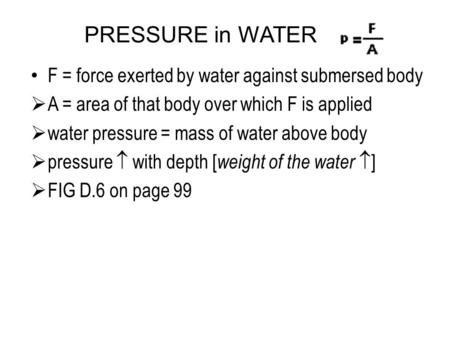 PRESSURE in WATER F = force exerted by water against submersed body  A = area of that body over which F is applied  water pressure = mass of water above.