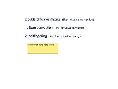 Double diffusive mixing (thermohaline convection) 1. Semiconvection ( ⇋ diffusive convection) 2. saltfingering ( ⇋ thermohaline mixing) coincidences make.