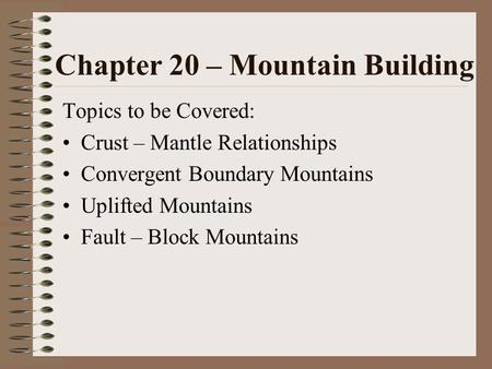 Chapter 20 – Mountain Building Topics to be Covered: Crust – Mantle Relationships Convergent Boundary Mountains Uplifted Mountains Fault – Block Mountains.