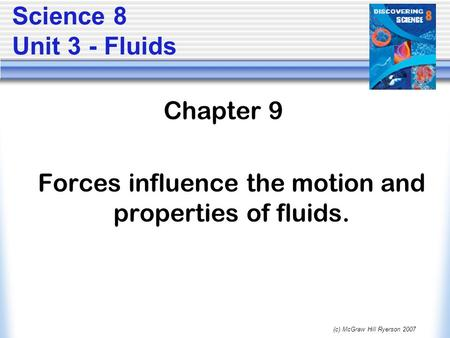 (c) McGraw Hill Ryerson 2007 Science 8 Unit 3 - Fluids Chapter 9 Forces influence the motion and properties of fluids.