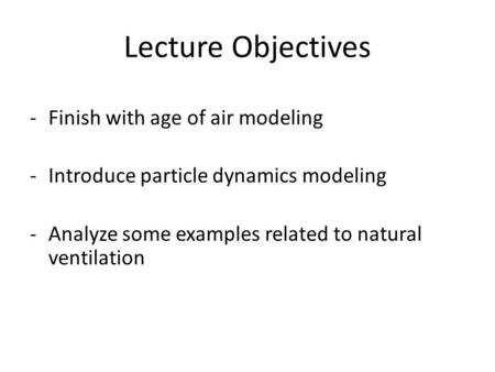 Lecture Objectives -Finish with age of air modeling -Introduce particle dynamics modeling -Analyze some examples related to natural ventilation.