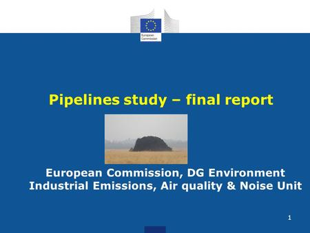 Pipelines study – final report European Commission, DG Environment Industrial Emissions, Air quality & Noise Unit 1.