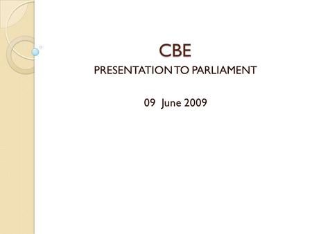 CBE PRESENTATION TO PARLIAMENT 09 June 2009 OVERVIEW 1. Introductions 2. Background to the CBE History 3. The CBE Mandate 4. CBE Vision and Mission 5.