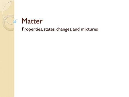 Matter Properties, states, changes, and mixtures.